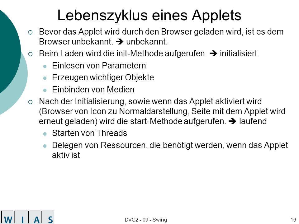 DVG2 - 09 - Swing16 Lebenszyklus eines Applets Bevor das Applet wird durch den Browser geladen wird, ist es dem Browser unbekannt. unbekannt. Beim Lad