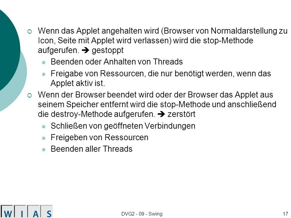 DVG2 - 09 - Swing17 Wenn das Applet angehalten wird (Browser von Normaldarstellung zu Icon, Seite mit Applet wird verlassen) wird die stop-Methode aufgerufen.