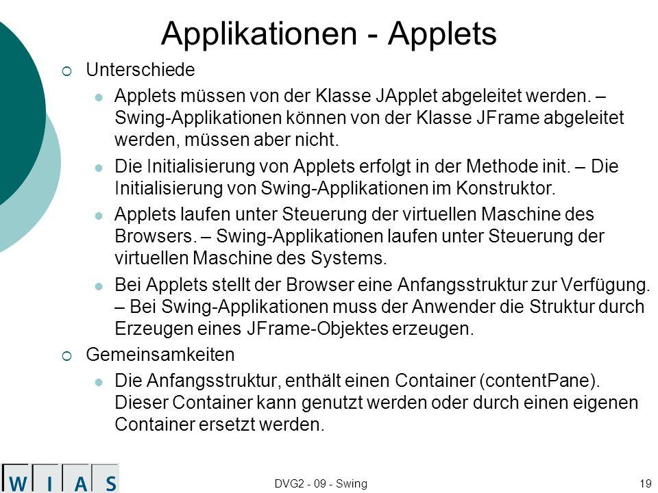 DVG2 - 09 - Swing19 Applikationen - Applets Unterschiede Applets müssen von der Klasse JApplet abgeleitet werden. – Swing-Applikationen können von der
