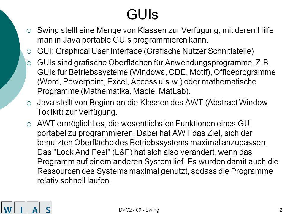 DVG2 - 09 - Swing2 GUIs Swing stellt eine Menge von Klassen zur Verfügung, mit deren Hilfe man in Java portable GUIs programmieren kann. GUI: Graphica