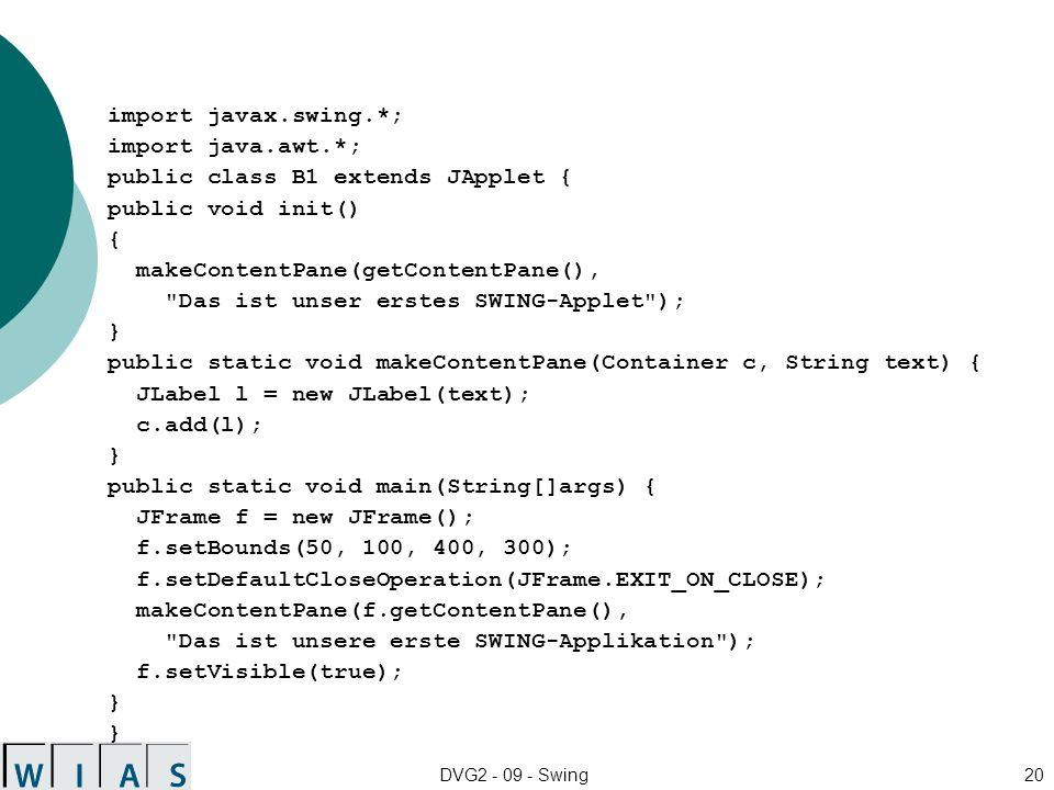 DVG2 - 09 - Swing20 import javax.swing.*; import java.awt.*; public class B1 extends JApplet { public void init() { makeContentPane(getContentPane(), Das ist unser erstes SWING-Applet ); } public static void makeContentPane(Container c, String text) { JLabel l = new JLabel(text); c.add(l); } public static void main(String[]args) { JFrame f = new JFrame(); f.setBounds(50, 100, 400, 300); f.setDefaultCloseOperation(JFrame.EXIT_ON_CLOSE); makeContentPane(f.getContentPane(), Das ist unsere erste SWING-Applikation ); f.setVisible(true); } }