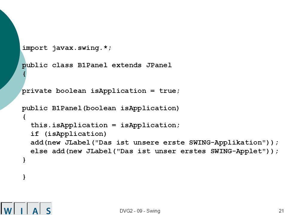 DVG2 - 09 - Swing21 import javax.swing.*; public class B1Panel extends JPanel { private boolean isApplication = true; public B1Panel(boolean isApplication) { this.isApplication = isApplication; if (isApplication) add(new JLabel( Das ist unsere erste SWING-Applikation )); else add(new JLabel( Das ist unser erstes SWING-Applet )); }
