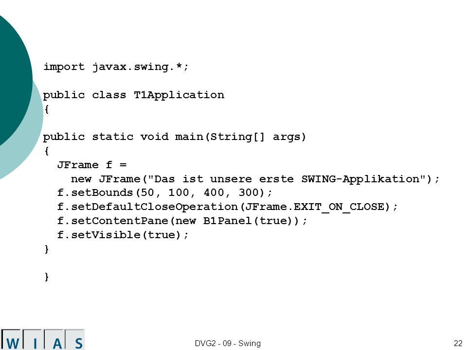DVG2 - 09 - Swing22 import javax.swing.*; public class T1Application { public static void main(String[] args) { JFrame f = new JFrame( Das ist unsere erste SWING-Applikation ); f.setBounds(50, 100, 400, 300); f.setDefaultCloseOperation(JFrame.EXIT_ON_CLOSE); f.setContentPane(new B1Panel(true)); f.setVisible(true); }