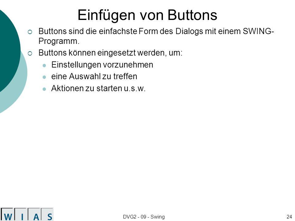 DVG2 - 09 - Swing24 Einfügen von Buttons Buttons sind die einfachste Form des Dialogs mit einem SWING- Programm. Buttons können eingesetzt werden, um: