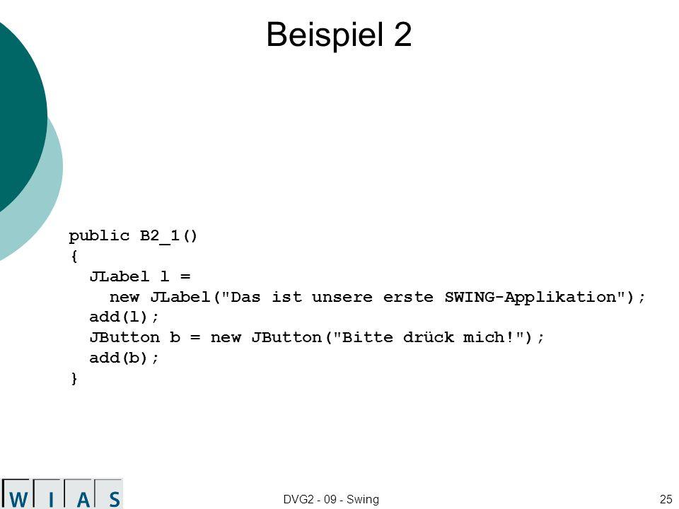 DVG2 - 09 - Swing25 Beispiel 2 public B2_1() { JLabel l = new JLabel( Das ist unsere erste SWING-Applikation ); add(l); JButton b = new JButton( Bitte drück mich! ); add(b); }