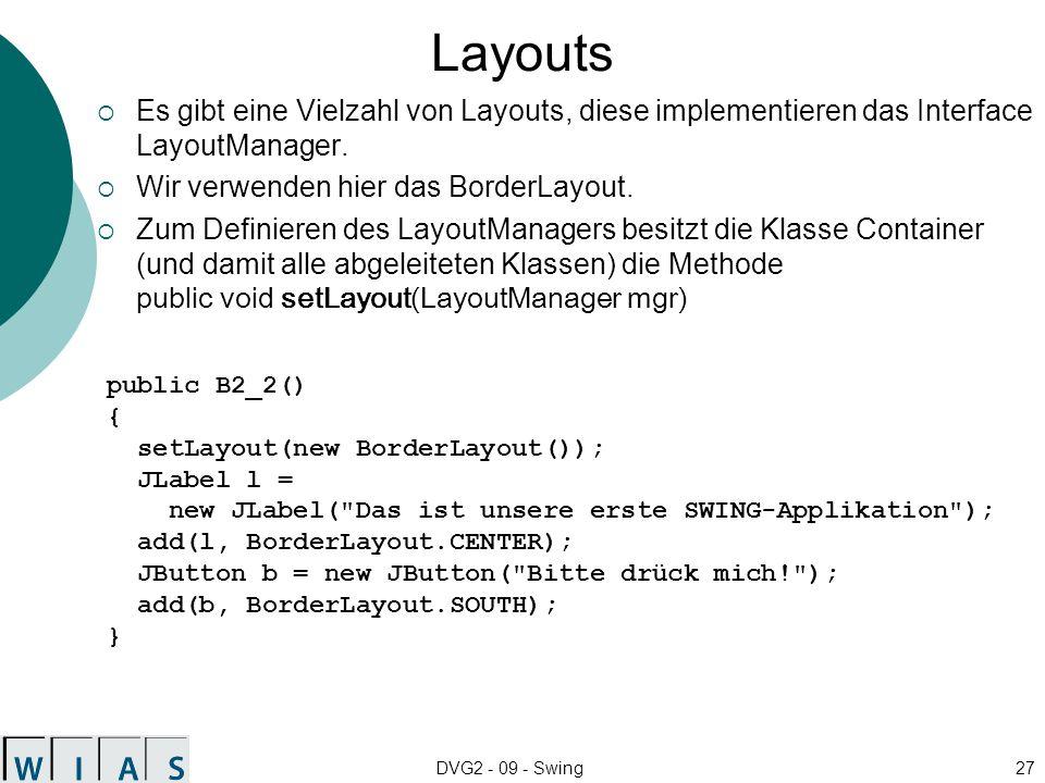 DVG2 - 09 - Swing27 Layouts Es gibt eine Vielzahl von Layouts, diese implementieren das Interface LayoutManager. Wir verwenden hier das BorderLayout.