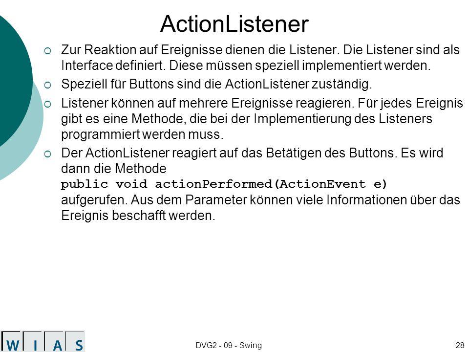 DVG2 - 09 - Swing28 ActionListener Zur Reaktion auf Ereignisse dienen die Listener. Die Listener sind als Interface definiert. Diese müssen speziell i