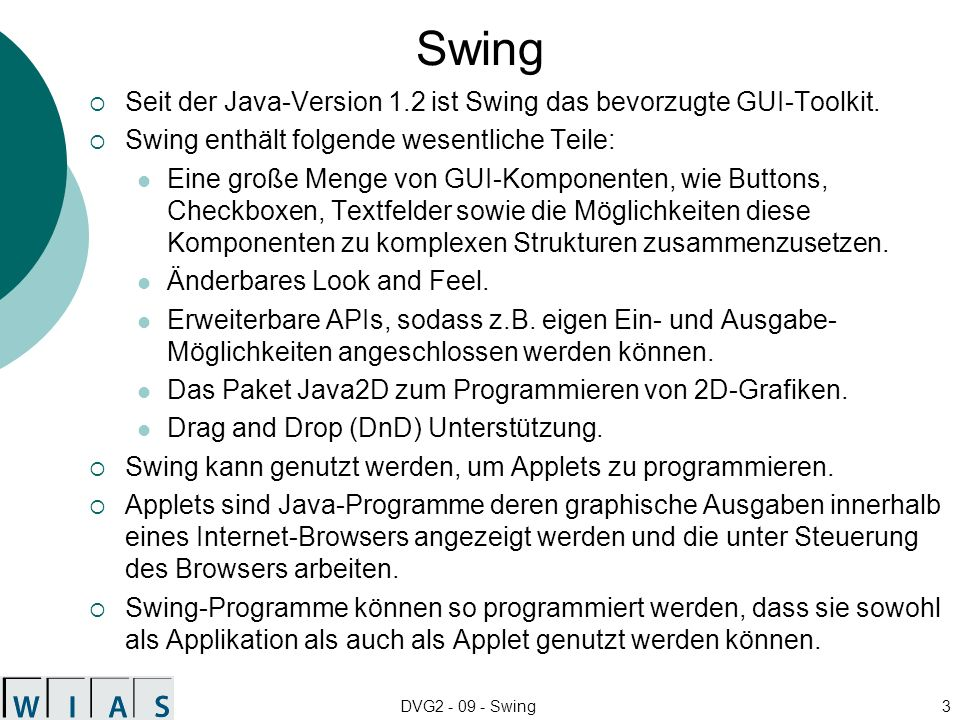 DVG2 - 09 - Swing3 Swing Seit der Java-Version 1.2 ist Swing das bevorzugte GUI-Toolkit. Swing enthält folgende wesentliche Teile: Eine große Menge vo