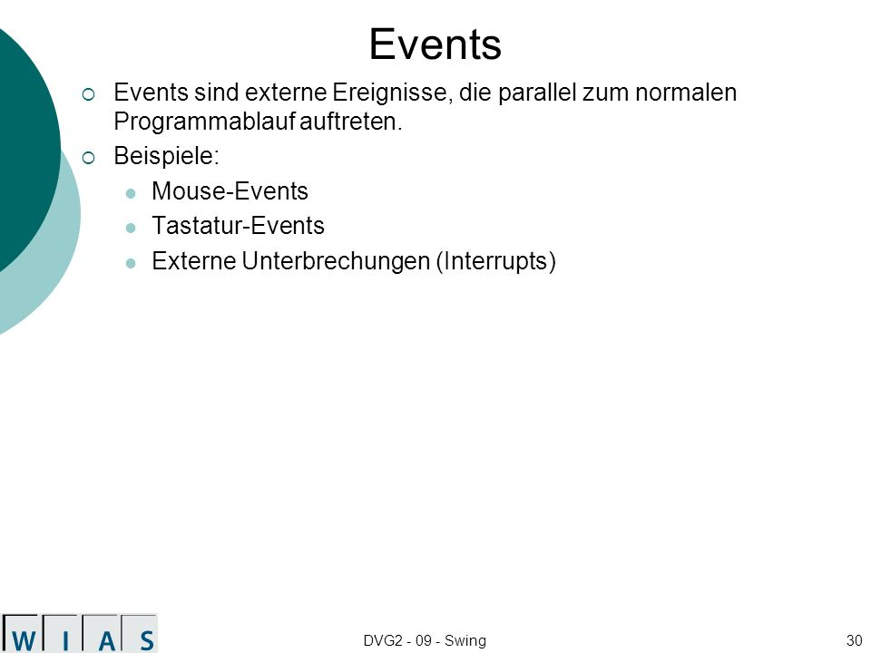 DVG2 - 09 - Swing30 Events Events sind externe Ereignisse, die parallel zum normalen Programmablauf auftreten. Beispiele: Mouse-Events Tastatur-Events