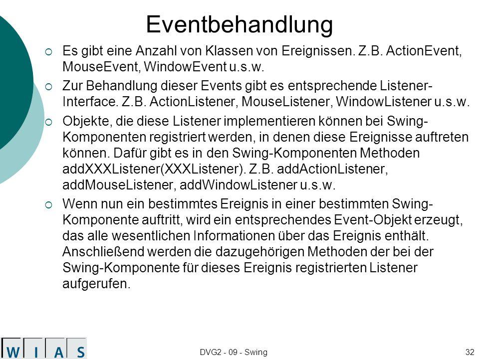 DVG2 - 09 - Swing32 Eventbehandlung Es gibt eine Anzahl von Klassen von Ereignissen. Z.B. ActionEvent, MouseEvent, WindowEvent u.s.w. Zur Behandlung d