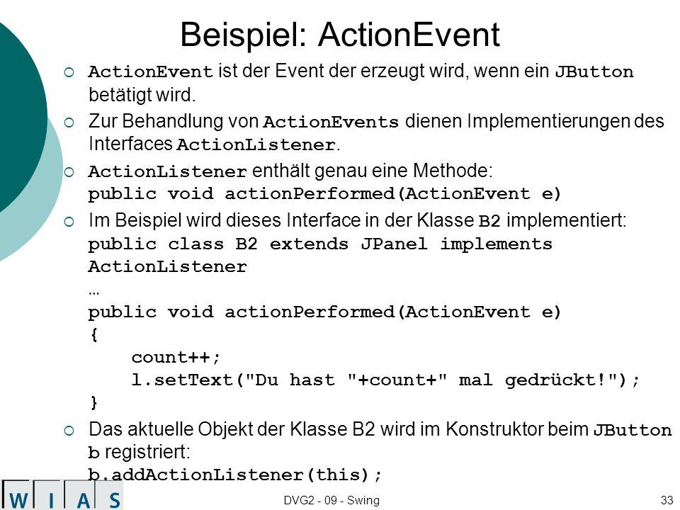 DVG2 - 09 - Swing33 Beispiel: ActionEvent ActionEvent ist der Event der erzeugt wird, wenn ein JButton betätigt wird. Zur Behandlung von ActionEvents