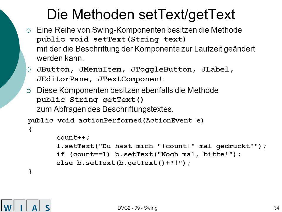 DVG2 - 09 - Swing34 Die Methoden setText/getText Eine Reihe von Swing-Komponenten besitzen die Methode public void setText(String text) mit der die Beschriftung der Komponente zur Laufzeit geändert werden kann.