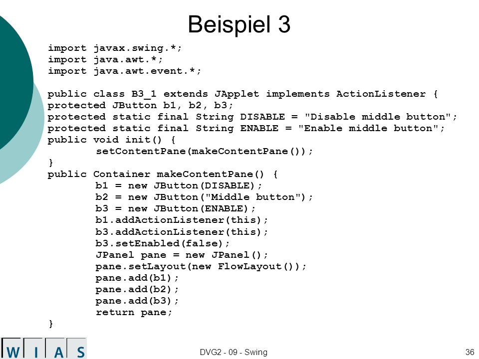 DVG2 - 09 - Swing36 Beispiel 3 import javax.swing.*; import java.awt.*; import java.awt.event.*; public class B3_1 extends JApplet implements ActionListener { protected JButton b1, b2, b3; protected static final String DISABLE = Disable middle button ; protected static final String ENABLE = Enable middle button ; public void init() { setContentPane(makeContentPane()); } public Container makeContentPane() { b1 = new JButton(DISABLE); b2 = new JButton( Middle button ); b3 = new JButton(ENABLE); b1.addActionListener(this); b3.addActionListener(this); b3.setEnabled(false); JPanel pane = new JPanel(); pane.setLayout(new FlowLayout()); pane.add(b1); pane.add(b2); pane.add(b3); return pane; }