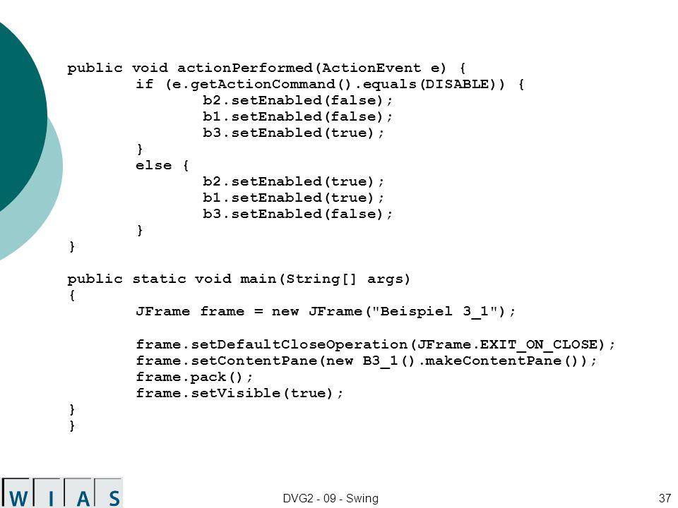 DVG2 - 09 - Swing37 public void actionPerformed(ActionEvent e) { if (e.getActionCommand().equals(DISABLE)) { b2.setEnabled(false); b1.setEnabled(false); b3.setEnabled(true); } else { b2.setEnabled(true); b1.setEnabled(true); b3.setEnabled(false); } } public static void main(String[] args) { JFrame frame = new JFrame( Beispiel 3_1 ); frame.setDefaultCloseOperation(JFrame.EXIT_ON_CLOSE); frame.setContentPane(new B3_1().makeContentPane()); frame.pack(); frame.setVisible(true); } }