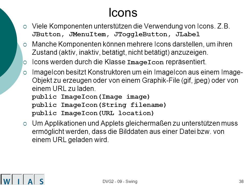 DVG2 - 09 - Swing38 Icons Viele Komponenten unterstützen die Verwendung von Icons. Z.B. JButton, JMenuItem, JToggleButton, JLabel Manche Komponenten k