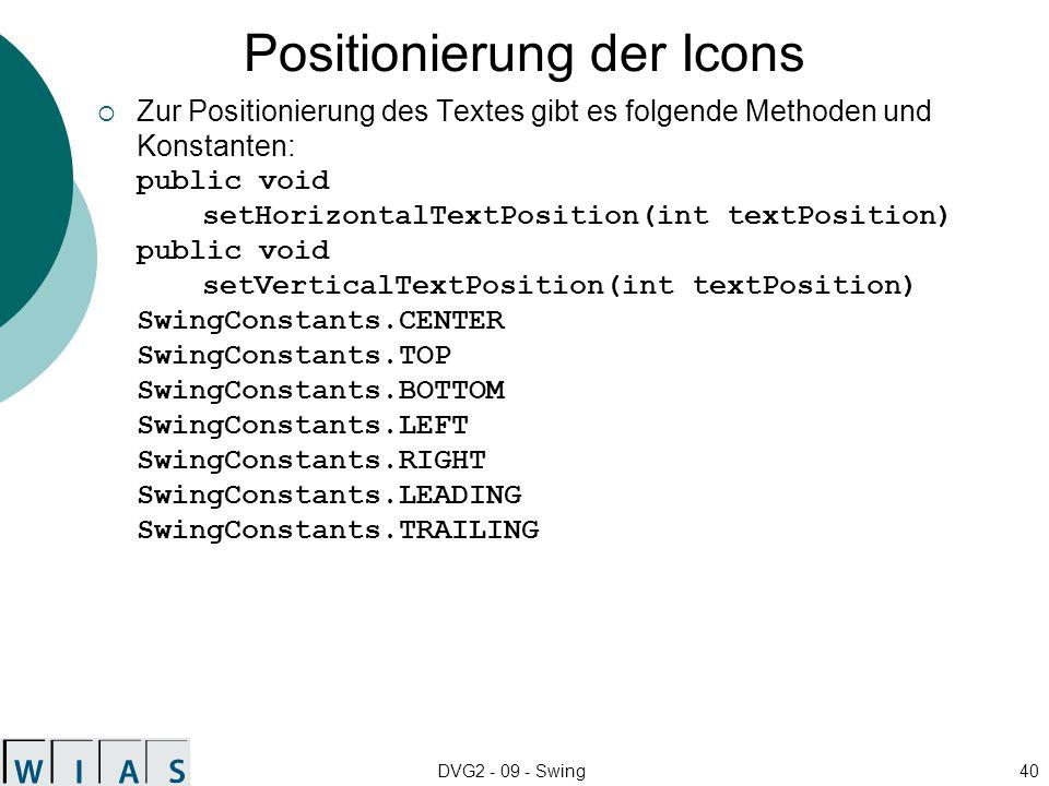 DVG2 - 09 - Swing40 Positionierung der Icons Zur Positionierung des Textes gibt es folgende Methoden und Konstanten: public void setHorizontalTextPosition(int textPosition) public void setVerticalTextPosition(int textPosition) SwingConstants.CENTER SwingConstants.TOP SwingConstants.BOTTOM SwingConstants.LEFT SwingConstants.RIGHT SwingConstants.LEADING SwingConstants.TRAILING