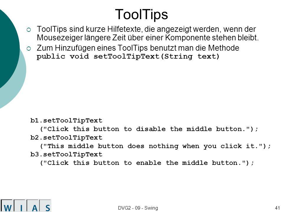 DVG2 - 09 - Swing41 ToolTips ToolTips sind kurze Hilfetexte, die angezeigt werden, wenn der Mousezeiger längere Zeit über einer Komponente stehen bleibt.