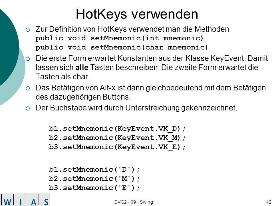 DVG2 - 09 - Swing42 HotKeys verwenden Zur Definition von HotKeys verwendet man die Methoden public void setMnemonic(int mnemonic) public void setMnemonic(char mnemonic) Die erste Form erwartet Konstanten aus der Klasse KeyEvent.
