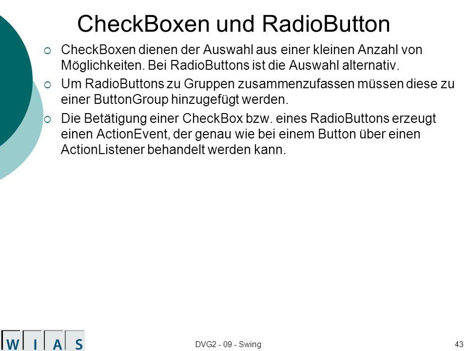 DVG2 - 09 - Swing43 CheckBoxen und RadioButton CheckBoxen dienen der Auswahl aus einer kleinen Anzahl von Möglichkeiten. Bei RadioButtons ist die Ausw