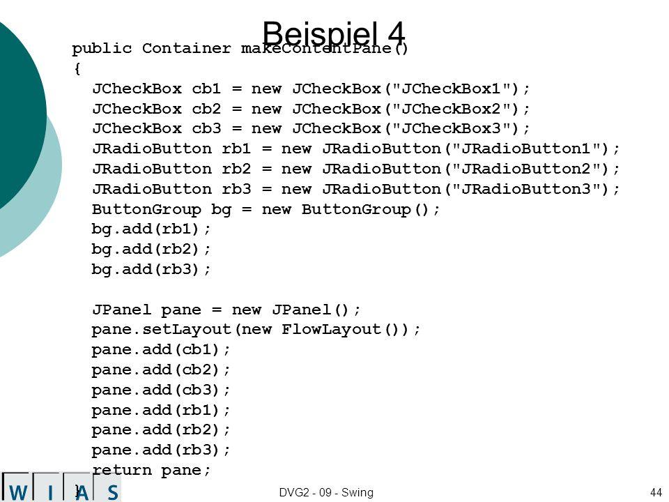 DVG2 - 09 - Swing44 Beispiel 4 public Container makeContentPane() { JCheckBox cb1 = new JCheckBox( JCheckBox1 ); JCheckBox cb2 = new JCheckBox( JCheckBox2 ); JCheckBox cb3 = new JCheckBox( JCheckBox3 ); JRadioButton rb1 = new JRadioButton( JRadioButton1 ); JRadioButton rb2 = new JRadioButton( JRadioButton2 ); JRadioButton rb3 = new JRadioButton( JRadioButton3 ); ButtonGroup bg = new ButtonGroup(); bg.add(rb1); bg.add(rb2); bg.add(rb3); JPanel pane = new JPanel(); pane.setLayout(new FlowLayout()); pane.add(cb1); pane.add(cb2); pane.add(cb3); pane.add(rb1); pane.add(rb2); pane.add(rb3); return pane; }