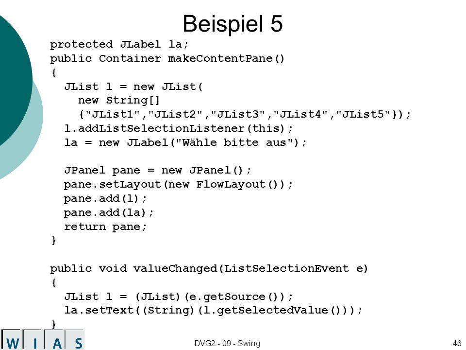 DVG2 - 09 - Swing46 Beispiel 5 protected JLabel la; public Container makeContentPane() { JList l = new JList( new String[] { JList1 , JList2 , JList3 , JList4 , JList5 }); l.addListSelectionListener(this); la = new JLabel( Wähle bitte aus ); JPanel pane = new JPanel(); pane.setLayout(new FlowLayout()); pane.add(l); pane.add(la); return pane; } public void valueChanged(ListSelectionEvent e) { JList l = (JList)(e.getSource()); la.setText((String)(l.getSelectedValue())); }