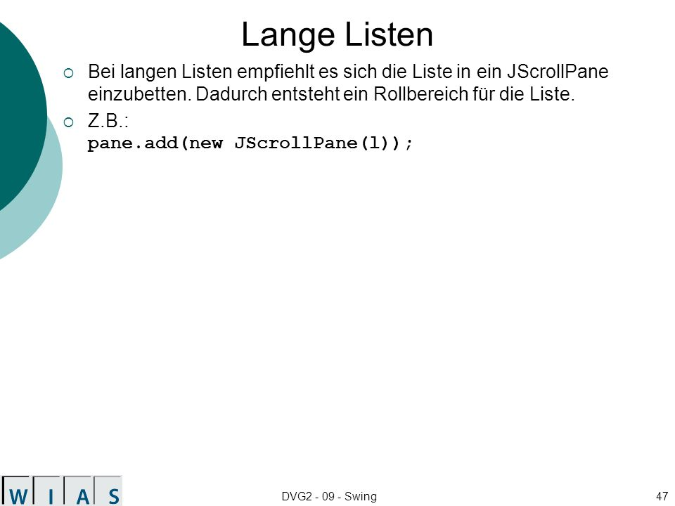 DVG2 - 09 - Swing47 Lange Listen Bei langen Listen empfiehlt es sich die Liste in ein JScrollPane einzubetten. Dadurch entsteht ein Rollbereich für di
