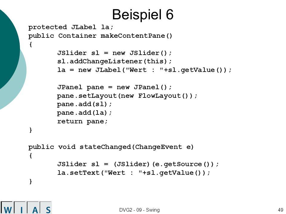 DVG2 - 09 - Swing49 Beispiel 6 protected JLabel la; public Container makeContentPane() { JSlider sl = new JSlider(); sl.addChangeListener(this); la = new JLabel( Wert : +sl.getValue()); JPanel pane = new JPanel(); pane.setLayout(new FlowLayout()); pane.add(sl); pane.add(la); return pane; } public void stateChanged(ChangeEvent e) { JSlider sl = (JSlider)(e.getSource()); la.setText( Wert : +sl.getValue()); }