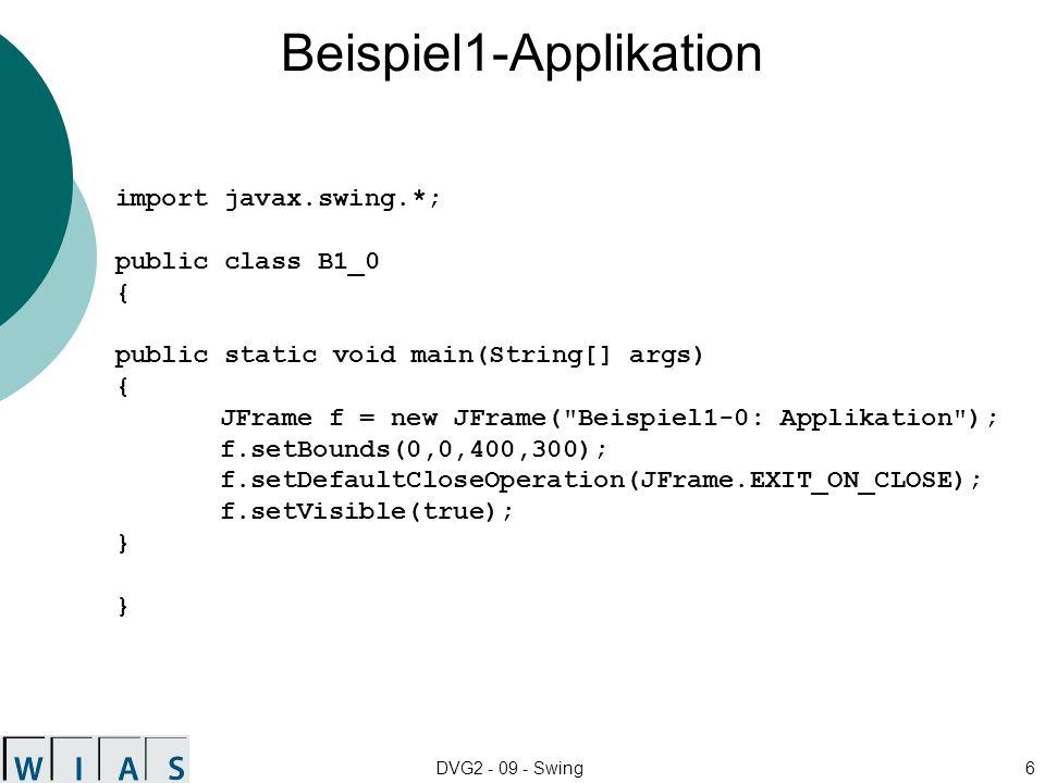 DVG2 - 09 - Swing6 Beispiel1-Applikation import javax.swing.*; public class B1_0 { public static void main(String[] args) { JFrame f = new JFrame( Beispiel1-0: Applikation ); f.setBounds(0,0,400,300); f.setDefaultCloseOperation(JFrame.EXIT_ON_CLOSE); f.setVisible(true); } }