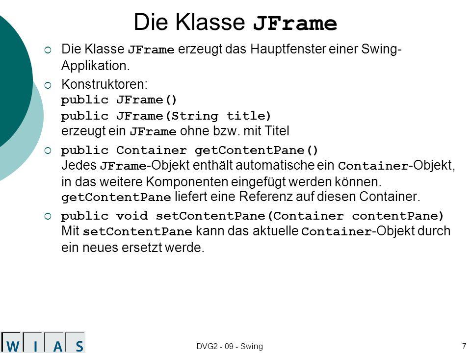 DVG2 - 09 - Swing7 Die Klasse JFrame Die Klasse JFrame erzeugt das Hauptfenster einer Swing- Applikation. Konstruktoren: public JFrame() public JFrame