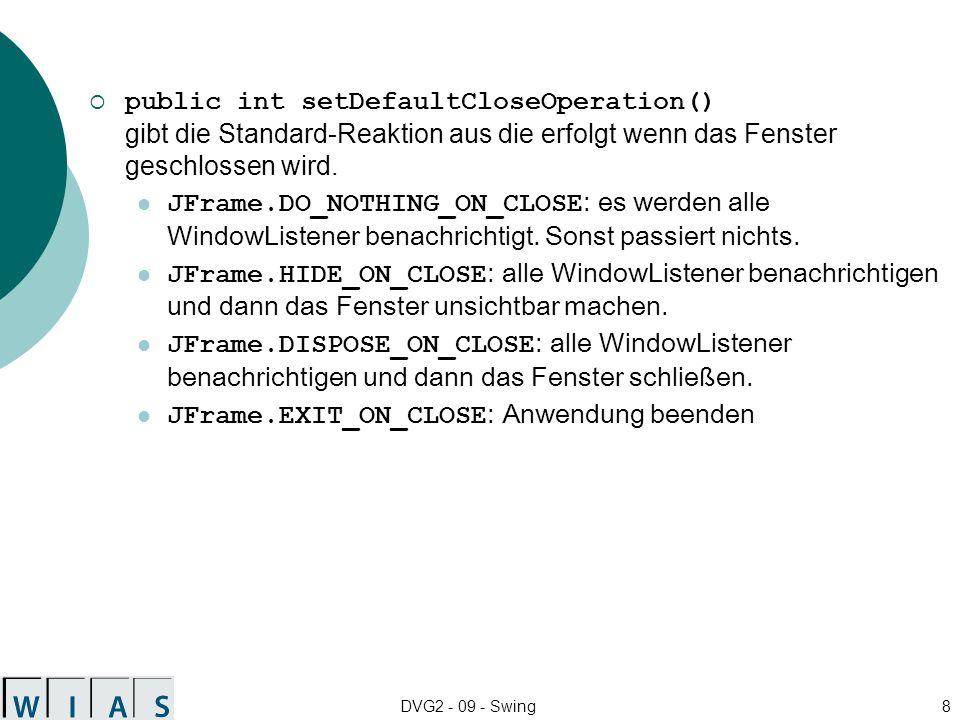 DVG2 - 09 - Swing8 public int setDefaultCloseOperation() gibt die Standard-Reaktion aus die erfolgt wenn das Fenster geschlossen wird. JFrame.DO_NOTHI