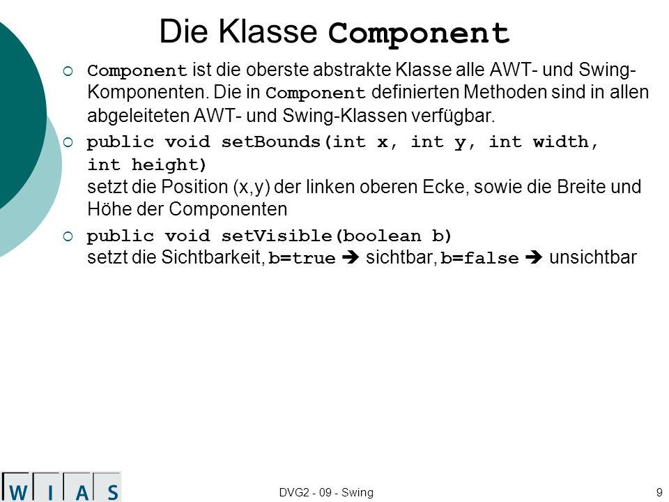 DVG2 - 09 - Swing9 Die Klasse Component Component ist die oberste abstrakte Klasse alle AWT- und Swing- Komponenten. Die in Component definierten Meth