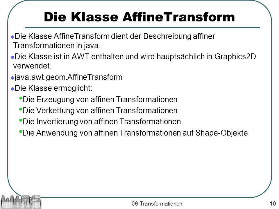 09-Transformationen10 Die Klasse AffineTransform Die Klasse AffineTransform dient der Beschreibung affiner Transformationen in java. Die Klasse ist in