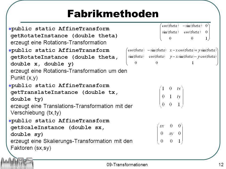 09-Transformationen12 Fabrikmethoden public static AffineTransform getRotateInstance (double theta) erzeugt eine Rotations-Transformation public static AffineTransform getRotateInstance (double theta, double x, double y) erzeugt eine Rotations-Transformation um den Punkt (x,y) public static AffineTransform getTranslateInstance (double tx, double ty) erzeugt eine Translations-Transformation mit der Verschiebung (tx,ty) public static AffineTransform getScaleInstance (double sx, double sy) erzeugt eine Skalierungs-Transformation mit den Faktoren (sx,sy)