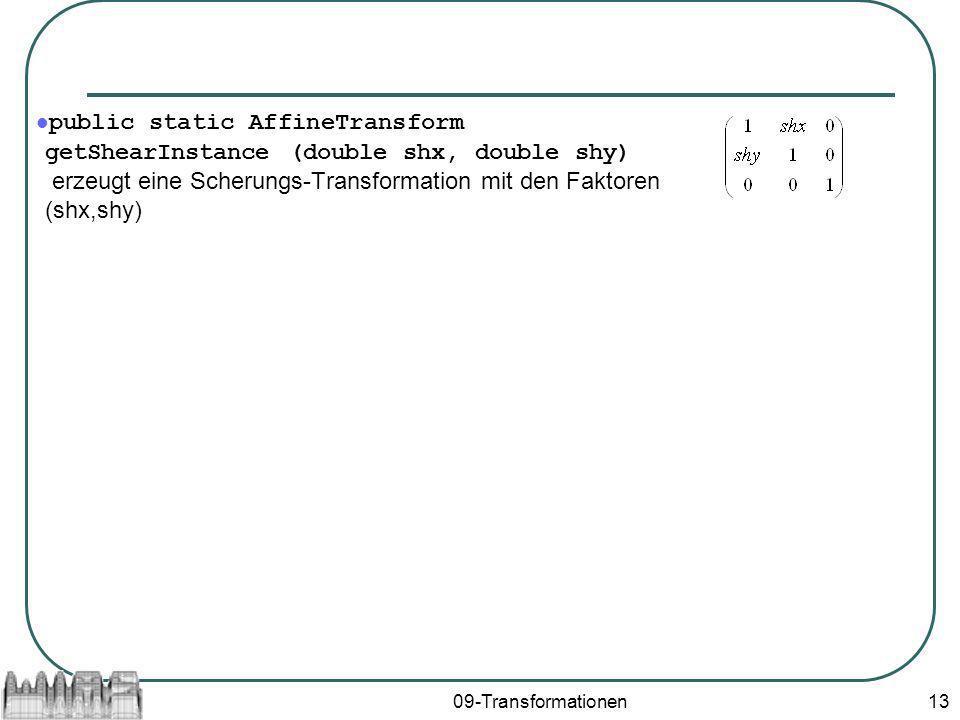 09-Transformationen13 public static AffineTransform getShearInstance (double shx, double shy) erzeugt eine Scherungs-Transformation mit den Faktoren (shx,shy)