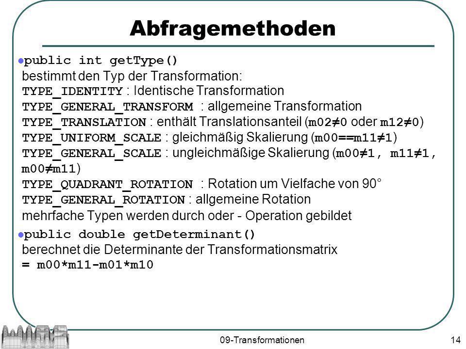 09-Transformationen14 Abfragemethoden public int getType() bestimmt den Typ der Transformation: TYPE_IDENTITY : Identische Transformation TYPE_GENERAL_TRANSFORM : allgemeine Transformation TYPE_TRANSLATION : enthält Translationsanteil ( m020 oder m120 ) TYPE_UNIFORM_SCALE : gleichmäßig Skalierung ( m00==m111 ) TYPE_GENERAL_SCALE : ungleichmäßige Skalierung ( m001, m111, m00m11 ) TYPE_QUADRANT_ROTATION : Rotation um Vielfache von 90° TYPE_GENERAL_ROTATION : allgemeine Rotation mehrfache Typen werden durch oder - Operation gebildet public double getDeterminant() berechnet die Determinante der Transformationsmatrix = m00*m11-m01*m10