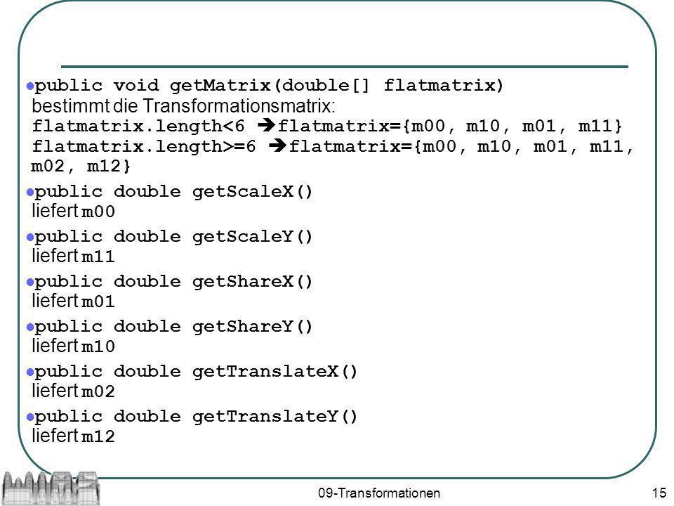 09-Transformationen15 public void getMatrix(double[] flatmatrix) bestimmt die Transformationsmatrix: flatmatrix.length =6 flatmatrix={m00, m10, m01, m11, m02, m12} public double getScaleX() liefert m00 public double getScaleY() liefert m11 public double getShareX() liefert m01 public double getShareY() liefert m10 public double getTranslateX() liefert m02 public double getTranslateY() liefert m12