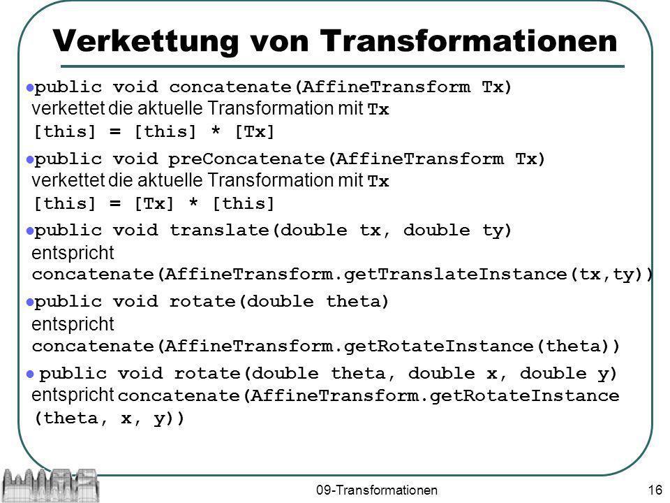 09-Transformationen16 Verkettung von Transformationen public void concatenate(AffineTransform Tx) verkettet die aktuelle Transformation mit Tx [this] = [this] * [Tx] public void preConcatenate(AffineTransform Tx) verkettet die aktuelle Transformation mit Tx [this] = [Tx] * [this] public void translate(double tx, double ty) entspricht concatenate(AffineTransform.getTranslateInstance(tx,ty)) public void rotate(double theta) entspricht concatenate(AffineTransform.getRotateInstance(theta)) public void rotate(double theta, double x, double y) entspricht concatenate(AffineTransform.getRotateInstance (theta, x, y))