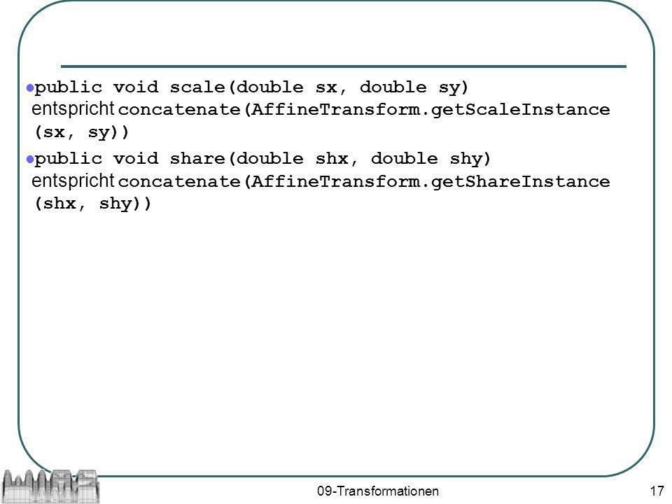 09-Transformationen17 public void scale(double sx, double sy) entspricht concatenate(AffineTransform.getScaleInstance (sx, sy)) public void share(double shx, double shy) entspricht concatenate(AffineTransform.getShareInstance (shx, shy))