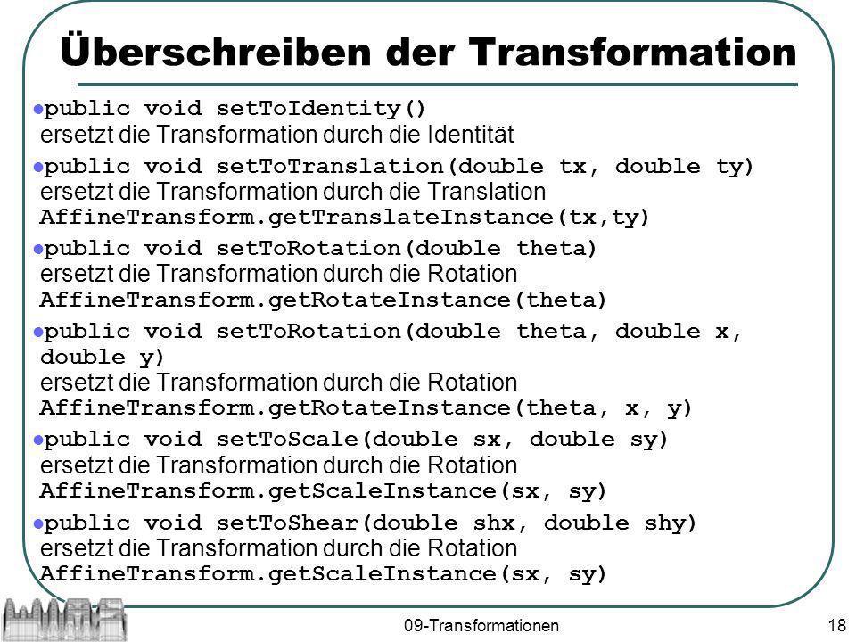 09-Transformationen18 Überschreiben der Transformation public void setToIdentity() ersetzt die Transformation durch die Identität public void setToTranslation(double tx, double ty) ersetzt die Transformation durch die Translation AffineTransform.getTranslateInstance(tx,ty) public void setToRotation(double theta) ersetzt die Transformation durch die Rotation AffineTransform.getRotateInstance(theta) public void setToRotation(double theta, double x, double y) ersetzt die Transformation durch die Rotation AffineTransform.getRotateInstance(theta, x, y) public void setToScale(double sx, double sy) ersetzt die Transformation durch die Rotation AffineTransform.getScaleInstance(sx, sy) public void setToShear(double shx, double shy) ersetzt die Transformation durch die Rotation AffineTransform.getScaleInstance(sx, sy)