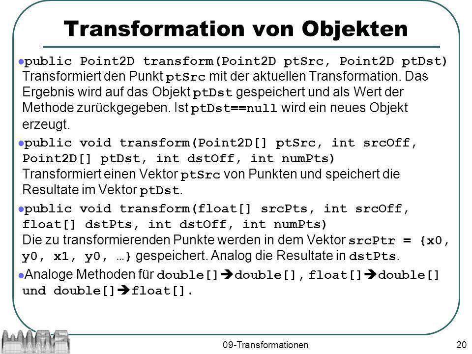 09-Transformationen20 Transformation von Objekten public Point2D transform(Point2D ptSrc, Point2D ptDst) Transformiert den Punkt ptSrc mit der aktuellen Transformation.