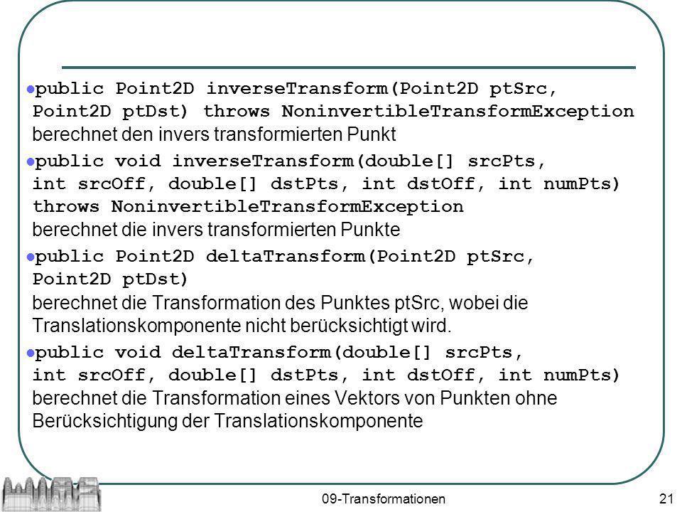 09-Transformationen21 public Point2D inverseTransform(Point2D ptSrc, Point2D ptDst) throws NoninvertibleTransformException berechnet den invers transformierten Punkt public void inverseTransform(double[] srcPts, int srcOff, double[] dstPts, int dstOff, int numPts) throws NoninvertibleTransformException berechnet die invers transformierten Punkte public Point2D deltaTransform(Point2D ptSrc, Point2D ptDst) berechnet die Transformation des Punktes ptSrc, wobei die Translationskomponente nicht berücksichtigt wird.