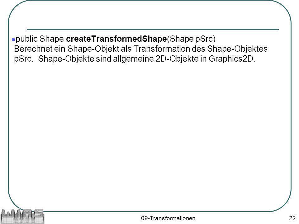 09-Transformationen22 public Shape createTransformedShape(Shape pSrc) Berechnet ein Shape-Objekt als Transformation des Shape-Objektes pSrc. Shape-Obj