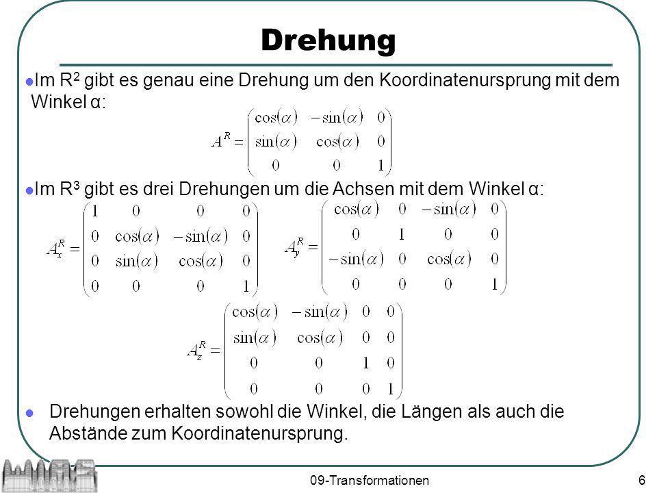 09-Transformationen6 Drehung Im R 2 gibt es genau eine Drehung um den Koordinatenursprung mit dem Winkel α: Im R 3 gibt es drei Drehungen um die Achsen mit dem Winkel α: Drehungen erhalten sowohl die Winkel, die Längen als auch die Abstände zum Koordinatenursprung.