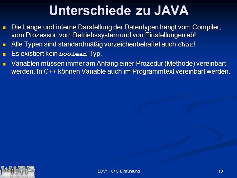 10EDV1 - 04C-Einführung Unterschiede zu JAVA Die Länge und interne Darstellung der Datentypen hängt vom Compiler, vom Prozessor, vom Betriebssystem un