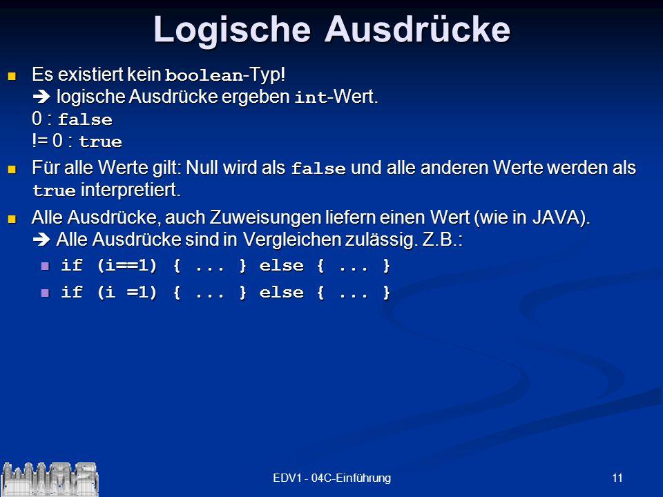 11EDV1 - 04C-Einführung Logische Ausdrücke Es existiert kein boolean -Typ! logische Ausdrücke ergeben int -Wert. 0 : false != 0 : true Es existiert ke