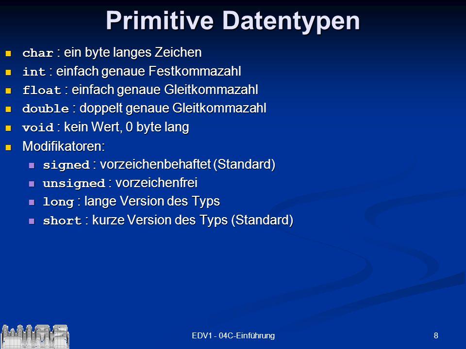 8EDV1 - 04C-Einführung Primitive Datentypen char : ein byte langes Zeichen char : ein byte langes Zeichen int : einfach genaue Festkommazahl int : ein