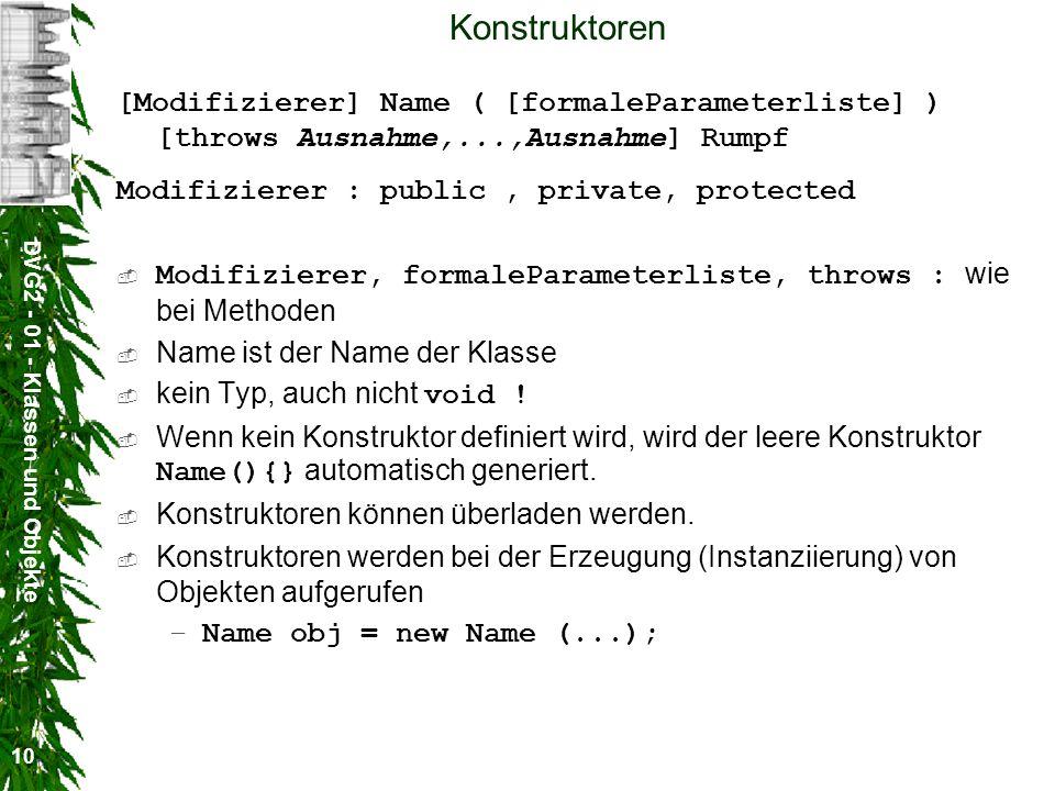 DVG2 - 01 - Klassen und Objekte 10 Konstruktoren [Modifizierer] Name ( [formaleParameterliste] ) [throws Ausnahme,...,Ausnahme] Rumpf Modifizierer : p