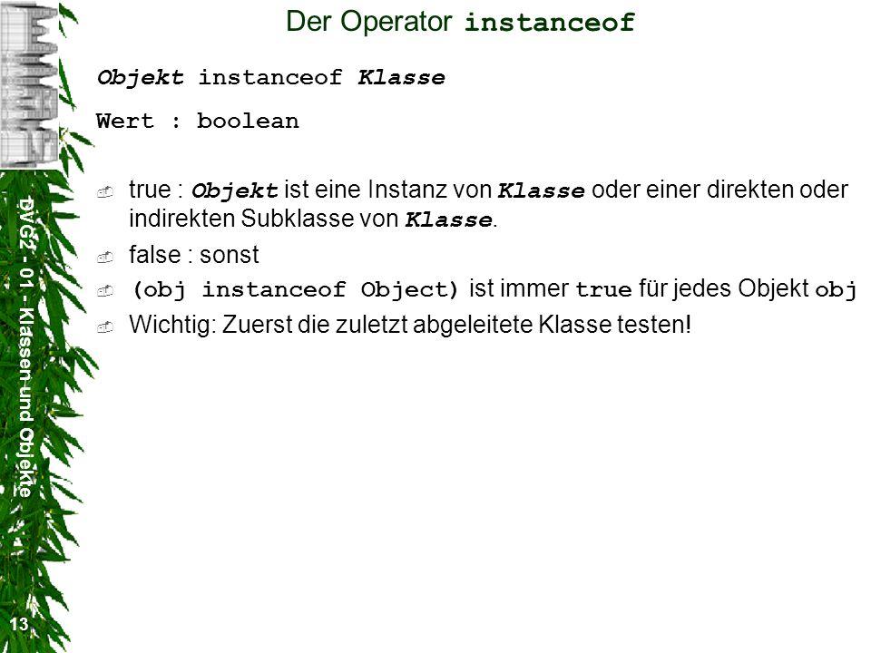 DVG2 - 01 - Klassen und Objekte 13 Der Operator instanceof Objekt instanceof Klasse Wert : boolean true : Objekt ist eine Instanz von Klasse oder eine