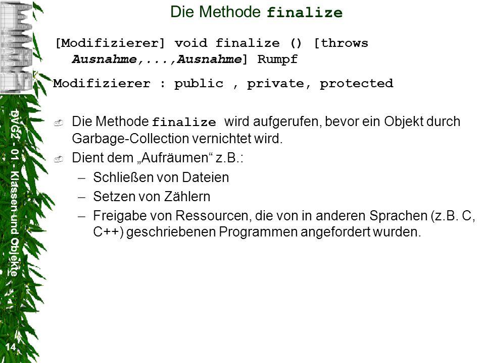 DVG2 - 01 - Klassen und Objekte 14 Die Methode finalize [Modifizierer] void finalize () [throws Ausnahme,...,Ausnahme] Rumpf Modifizierer : public, pr