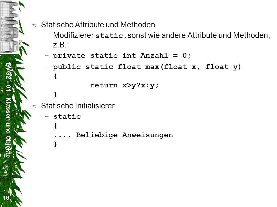 DVG2 - 01 - Klassen und Objekte 16 Statische Attribute und Methoden –Modifizierer static, sonst wie andere Attribute und Methoden, z.B.: –private stat